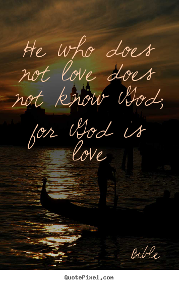 Quotes about love - He who does not love does not know god; for god is love