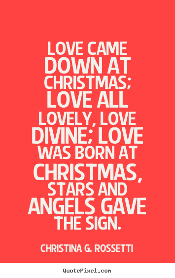 Christina G. Rossetti photo quotes - Love came down at christmas; love all lovely, love divine; love was.. - Love quotes