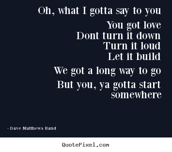Quote about love - Oh, what i gotta say to youyou got lovedont turn it downturn..