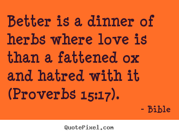 Love quotes - Better is a dinner of herbs where love is..