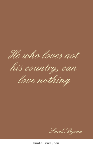 He who loves not his country, can love nothing Lord Byron popular love quotes