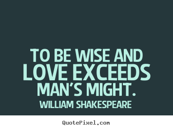 William Shakespeare picture quotes - To be wise and love exceeds man's might. - Love quote