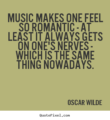 Quote about love - Music makes one feel so romantic - at least it always gets on one's..