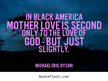 In black america mother love is second only to the love of god -.. Michael Eric Dyson top love sayings