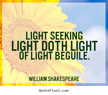 Create your own picture quotes about love - Light seeking light doth light of light beguile.