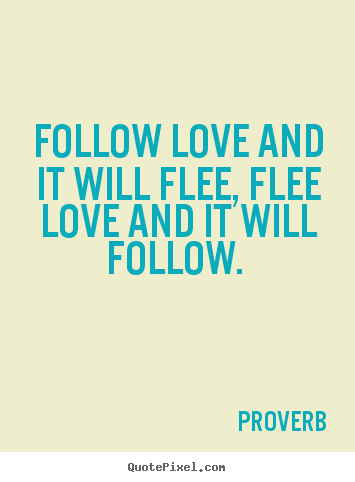 Love quotes - Follow love and it will flee, flee love and..