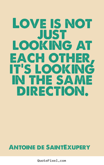 Customize picture quote about love - Love is not just looking at each other, it's looking in the same direction.