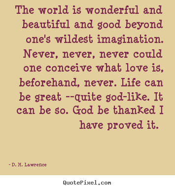 The world is wonderful and beautiful and good.. D. H. Lawrence top love quote
