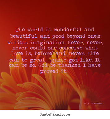 Love quote - The world is wonderful and beautiful and good beyond one's wildest..