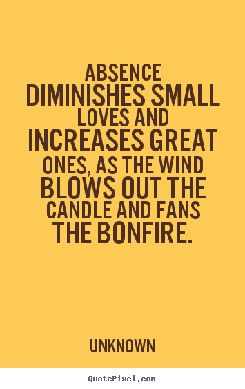 Absence diminishes small loves and increases great.. Unknown best love quote