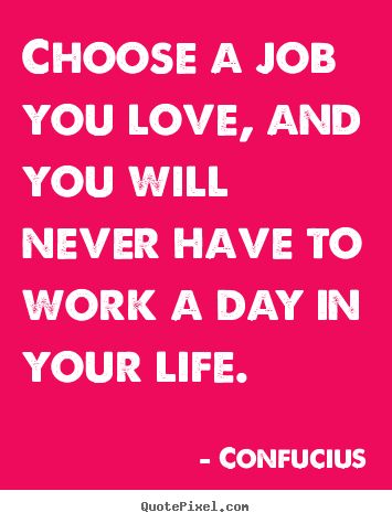 Choose a job you love, and you will never have.. Confucius greatest love quote