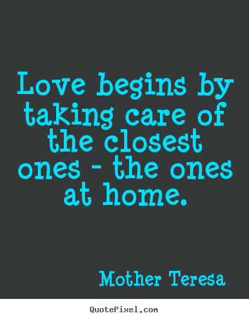 Design photo quotes about love - Love begins by taking care of the closest ones - the ones at home.