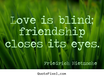 Quotes about love - Love is blind; friendship closes its eyes.
