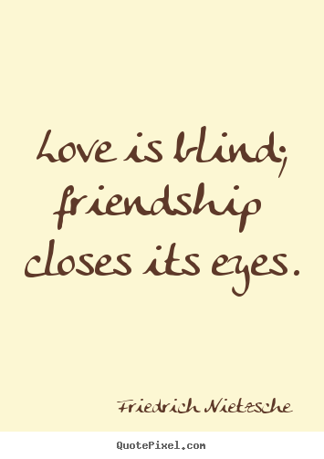 Make personalized picture quotes about love - Love is blind; friendship closes its eyes.