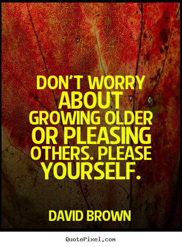 Sayings about love - Don't worry about growing older or pleasing others. please..