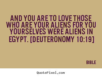 Love quotes - And you are to love those who are your aliens for you yourselves were..