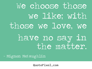 Mignon McLaughlin picture quotes - We choose those we like; with those we love, we have no say.. - Love quotes