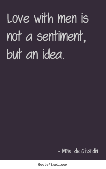 Make personalized image quotes about love - Love with men is not a sentiment, but an idea.