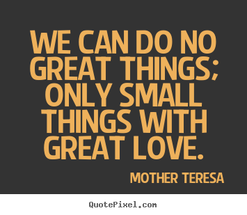 Quotes about love - We can do no great things; only small things with..