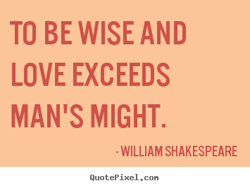 William Shakespeare photo quotes - To be wise and love exceeds man's might. - Love quotes