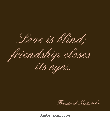 Love is blind; friendship closes its eyes. Friedrich Nietzsche popular love quotes