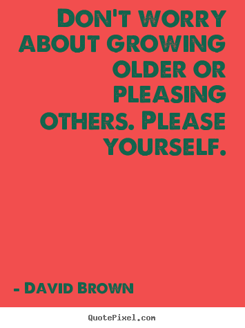 Love quotes - Don't worry about growing older or pleasing others. please yourself.