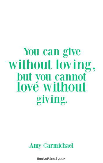 Love quotes - You can give without loving, but you cannot love without..