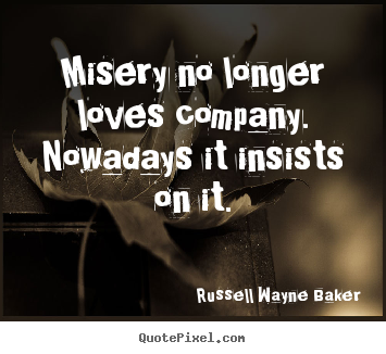 Design custom picture quotes about love - Misery no longer loves company. nowadays it insists on it.