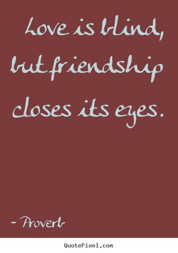 Proverb image quotes - Love is blind, but friendship closes its eyes. - Love quotes