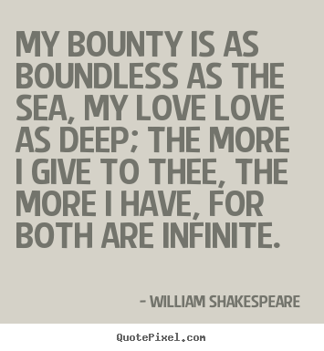 My bounty is as boundless as the sea, my love love as deep; the.. William Shakespeare  popular love quotes