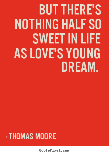 But there's nothing half so sweet in life as love's young.. Thomas Moore  love quotes