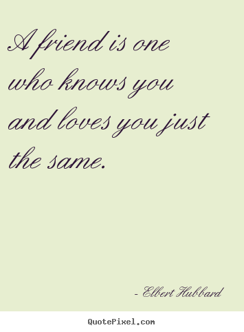Love quote - A friend is one who knows you and loves you just..