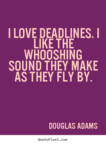 Love quotes - I love deadlines. i like the whooshing sound they make as they..