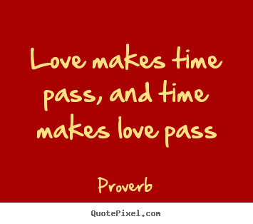 Love quote - Love makes time pass, and time makes love pass