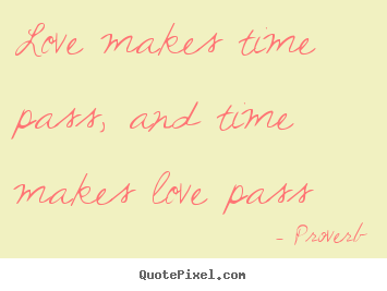 Love makes time pass, and time makes love pass Proverb best love quotes