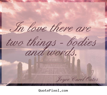 Joyce Carol Oates photo quote - In love there are two things - bodies and words. - Love quotes