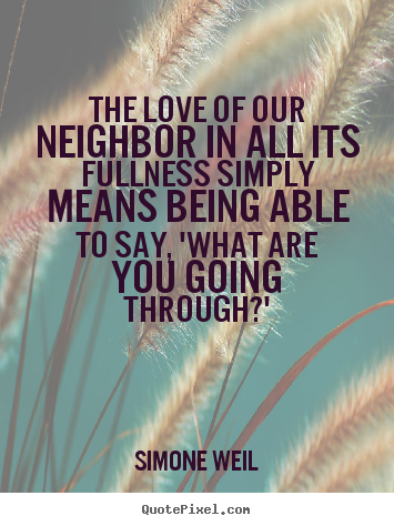 Simone Weil picture quotes - The love of our neighbor in all its fullness simply means being able.. - Love quote
