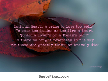 Quote about love - Is it, in heav'n, a crime to love too well? to bear too tender..