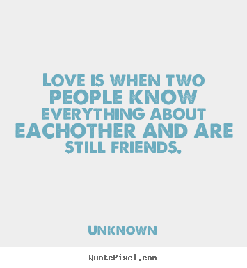 Design custom picture quotes about love - Love is when two people know everything about eachother and are..