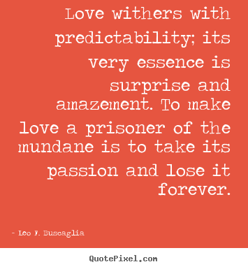 Create graphic poster quote about love - Love withers with predictability; its very..