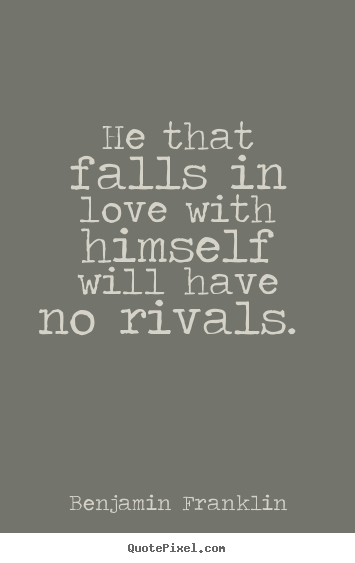 Love quote - He that falls in love with himself will have no rivals.