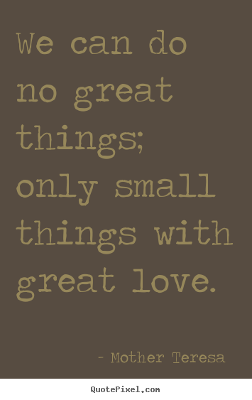 Love sayings - We can do no great things; only small things with great love.