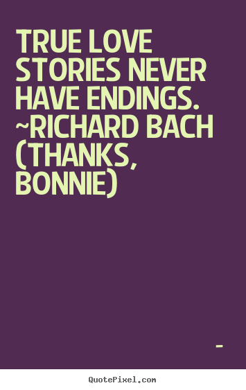 Unknown image quotes - True love stories never have endings. ~richard bach  (thanks,.. - Love quotes