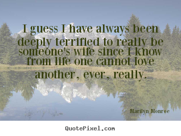 I guess i have always been deeply terrified to really be someone's.. Marilyn Monroe best love quotes