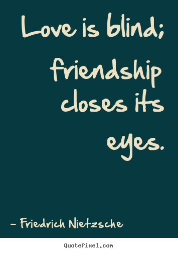 Friedrich Nietzsche picture quote - Love is blind; friendship closes its eyes. - Love quotes