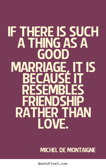 Love quote - If there is such a thing as a good marriage, it is because it resembles..