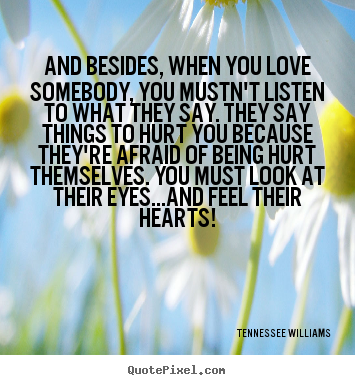 Quotes about love - And besides, when you love somebody, you mustn't listen to what they..