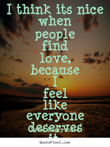 Quotes about love - I think its nice when people find love, because..