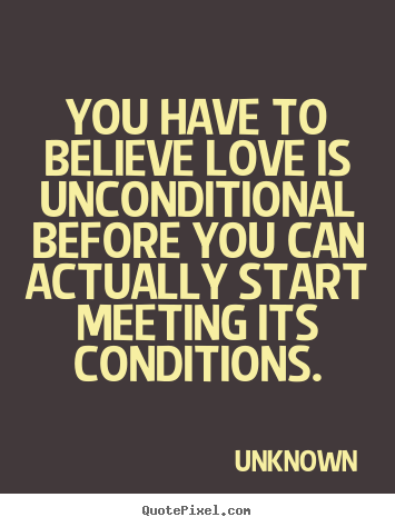 Quote about love - You have to believe love is unconditional before you can actually start..