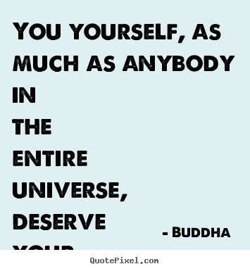Quotes about love - You yourself, as much as anybody in the entire universe,..